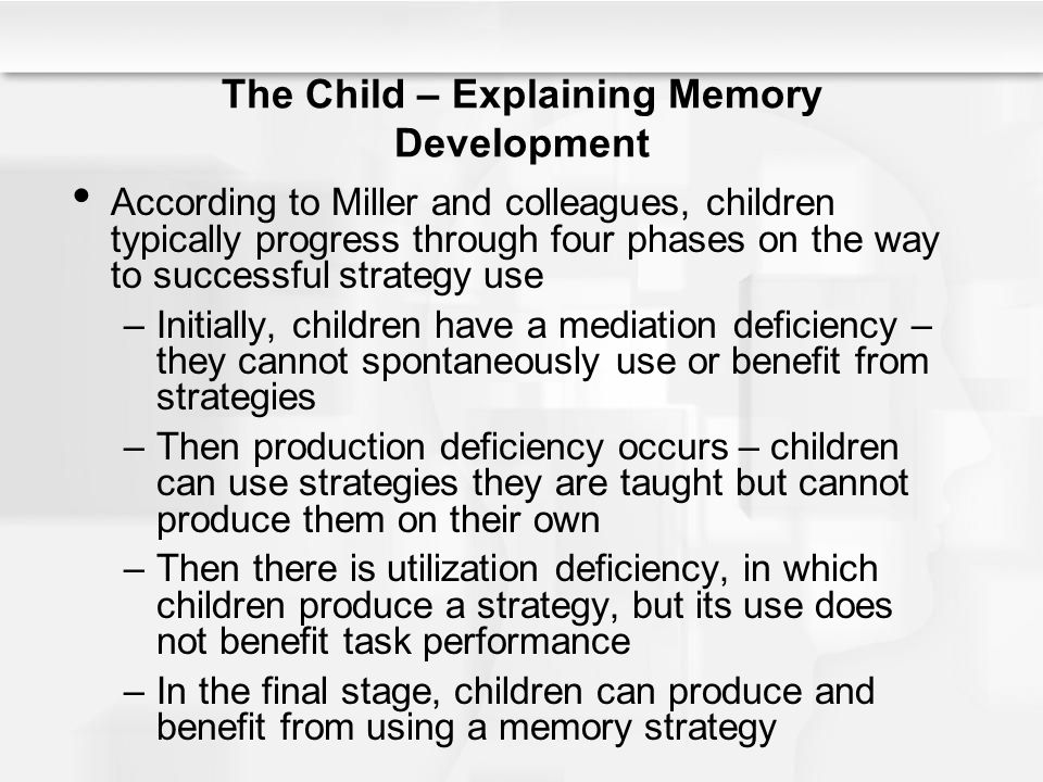 The Child – Explaining Memory Development According to Miller and colleagues, children typically progress through four phases on the way to successful
