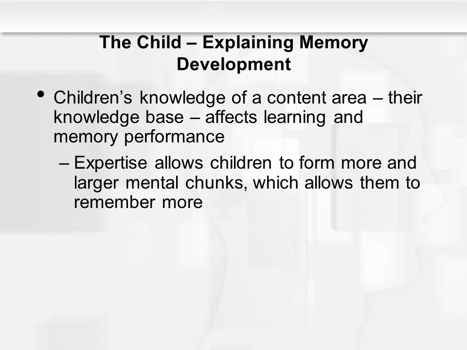 The Child – Explaining Memory Development Children's knowledge of a content area – their knowledge base – affects learning and memory performance –Exp