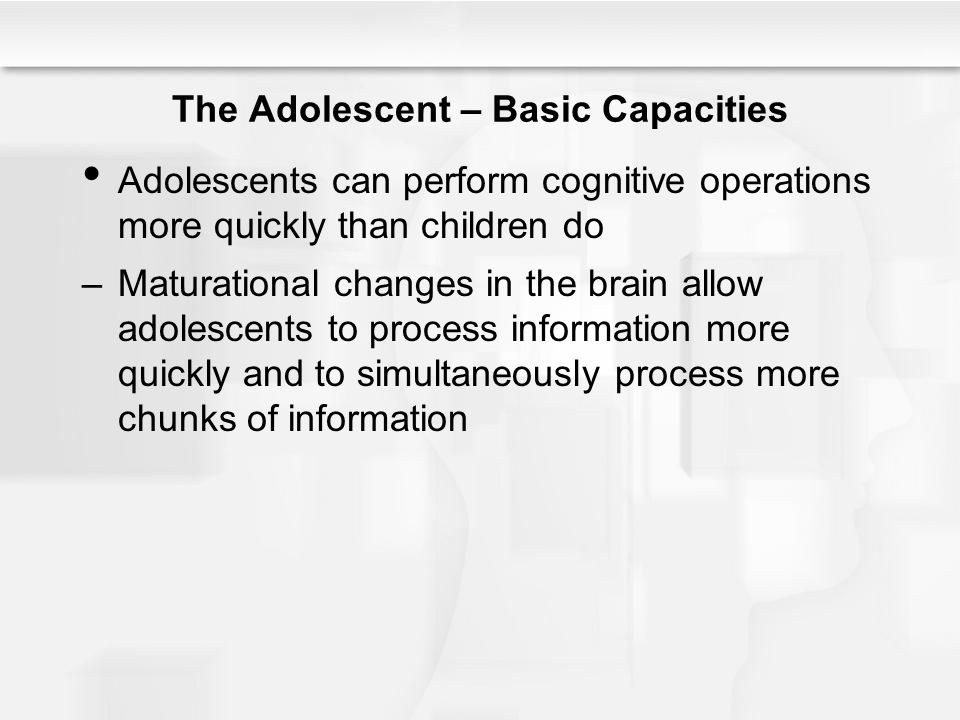 The Adolescent – Basic Capacities Adolescents can perform cognitive operations more quickly than children do –Maturational changes in the brain allow