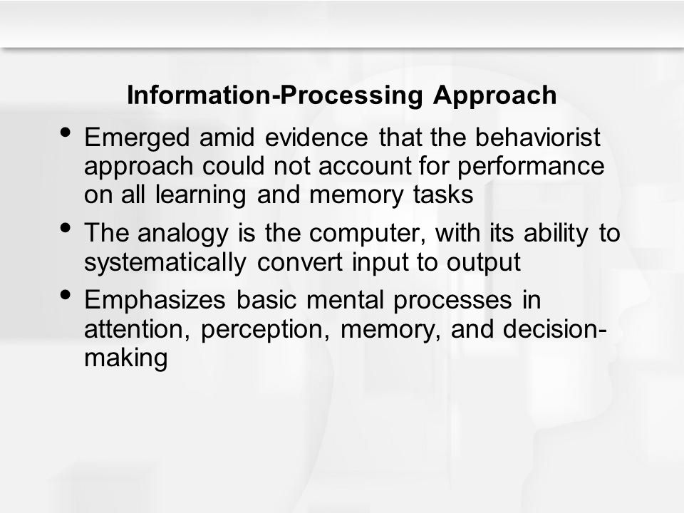 Memory Systems The sensory register logs input, holds an environmental stimulus for a fraction of a second With attention, information is moved to short-term memory –Holds about 7 chunks of information –Short-term memory may be passive or active –Active short-term memory is working memory Stores information while actively working on it Remembered information is moved to long-term memory