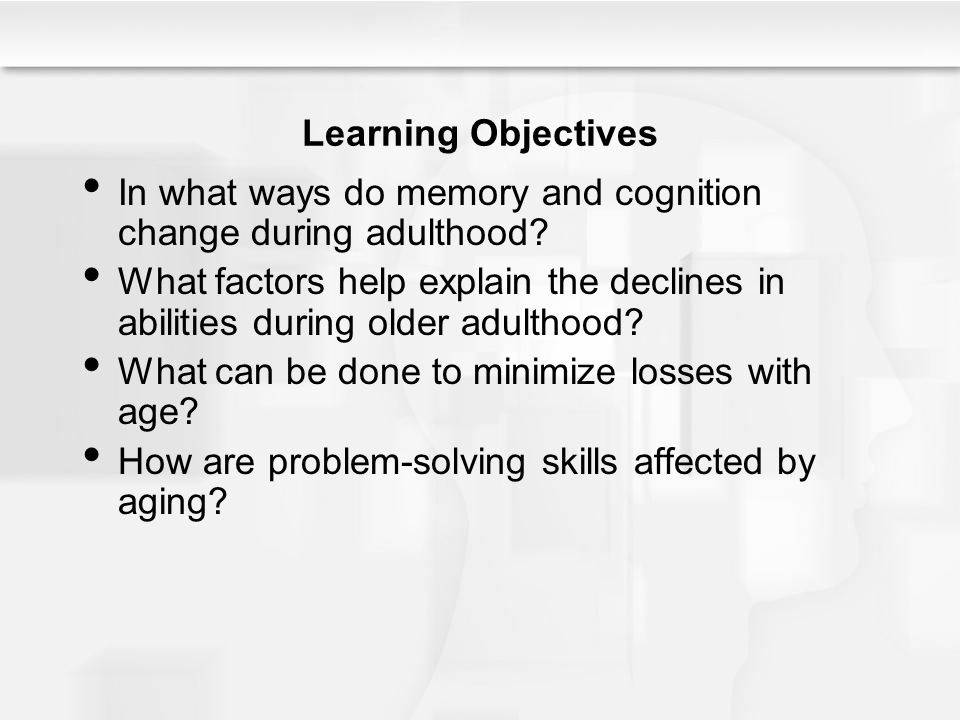Learning Objectives In what ways do memory and cognition change during adulthood? What factors help explain the declines in abilities during older adu