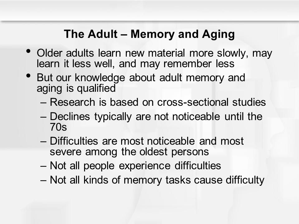 The Adult – Memory and Aging Older adults learn new material more slowly, may learn it less well, and may remember less But our knowledge about adult