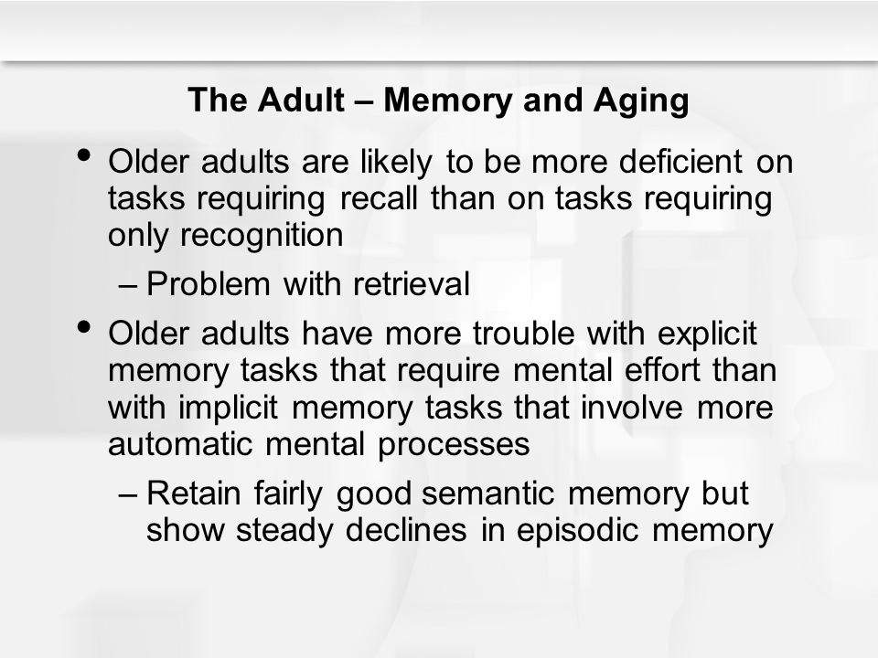 The Adult – Memory and Aging Older adults are likely to be more deficient on tasks requiring recall than on tasks requiring only recognition –Problem