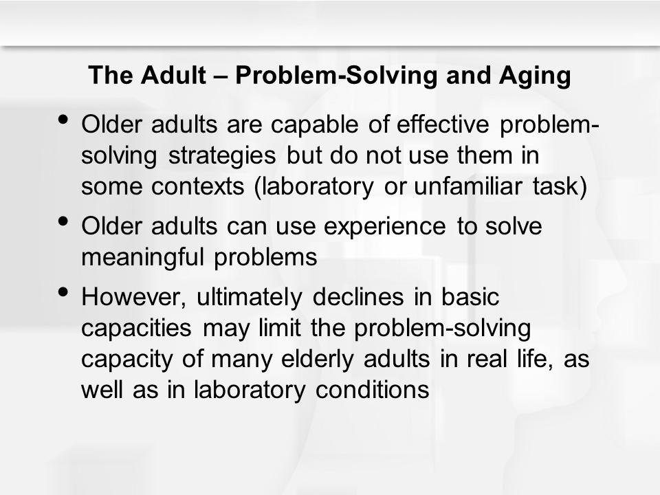 The Adult – Problem-Solving and Aging Older adults are capable of effective problem- solving strategies but do not use them in some contexts (laborato