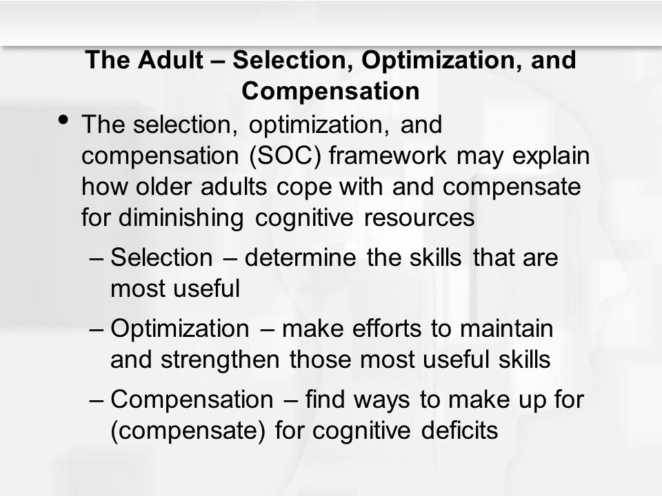 The Adult – Selection, Optimization, and Compensation The selection, optimization, and compensation (SOC) framework may explain how older adults cope