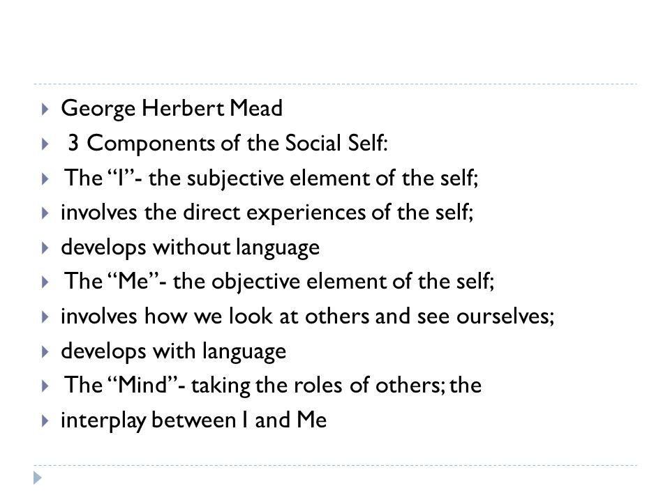 " George Herbert Mead  3 Components of the Social Self:  The ""I""- the subjective element of the self;  involves the direct experiences of the self;"