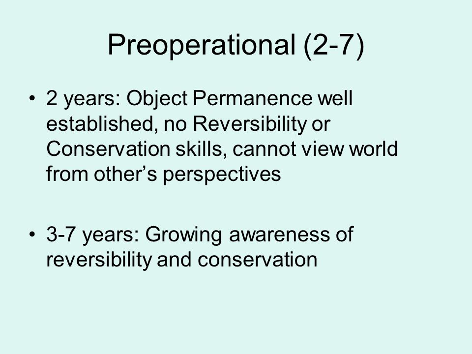 Preoperational (2-7) 2 years: Object Permanence well established, no Reversibility or Conservation skills, cannot view world from other's perspectives