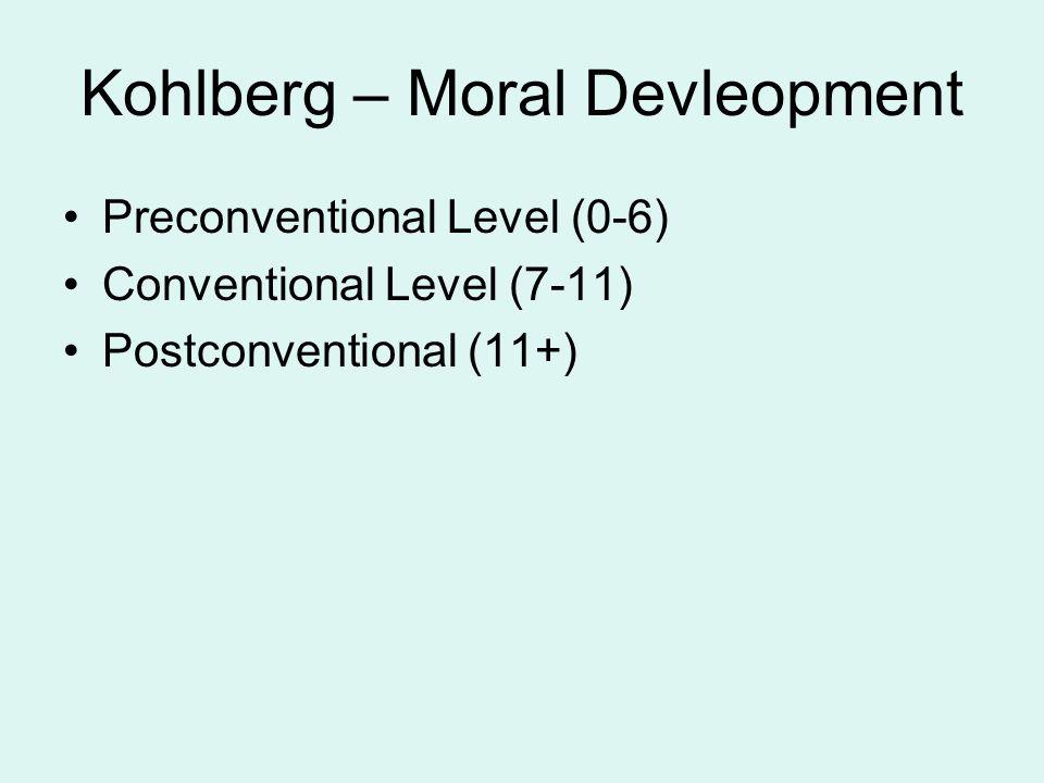Kohlberg – Moral Devleopment Preconventional Level (0-6) Conventional Level (7-11) Postconventional (11+)