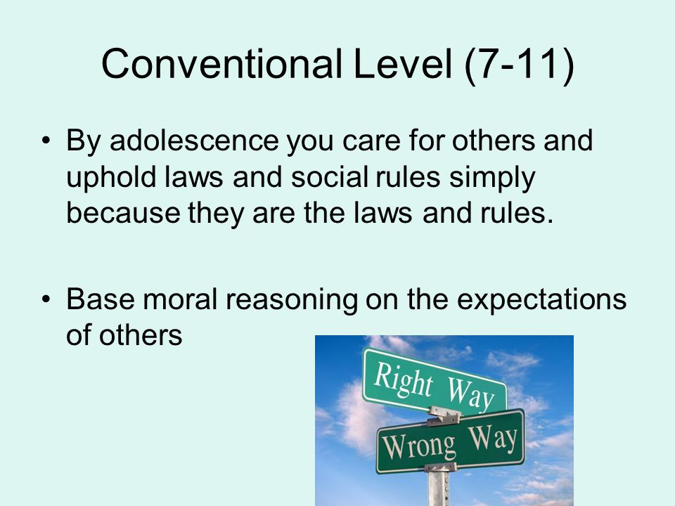 Conventional Level (7-11) By adolescence you care for others and uphold laws and social rules simply because they are the laws and rules. Base moral r