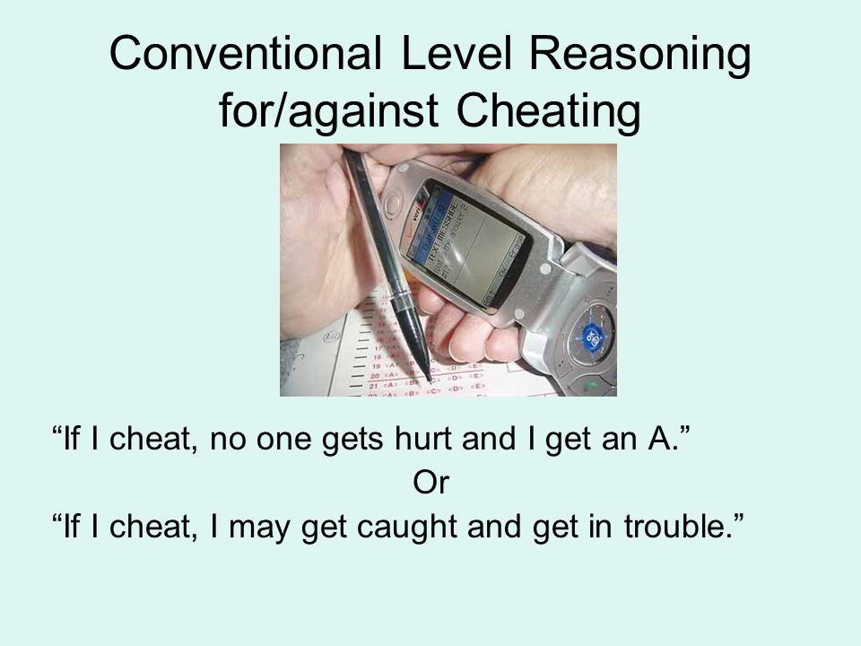 "Conventional Level Reasoning for/against Cheating ""If I cheat, no one gets hurt and I get an A."" Or ""If I cheat, I may get caught and get in trouble."""