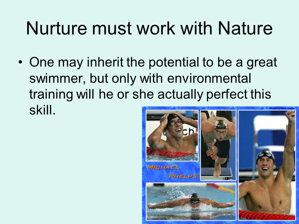 Nurture must work with Nature One may inherit the potential to be a great swimmer, but only with environmental training will he or she actually perfect this skill.