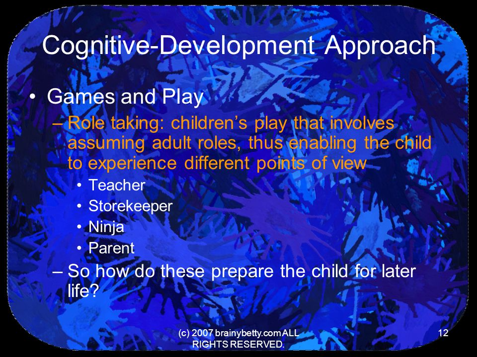 (c) 2007 brainybetty.com ALL RIGHTS RESERVED. 12 Cognitive-Development Approach Games and Play –Role taking: children's play that involves assuming ad