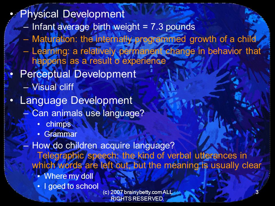 (c) 2007 brainybetty.com ALL RIGHTS RESERVED. 3 Physical Development –Infant average birth weight = 7.3 pounds –Maturation: the internally programmed