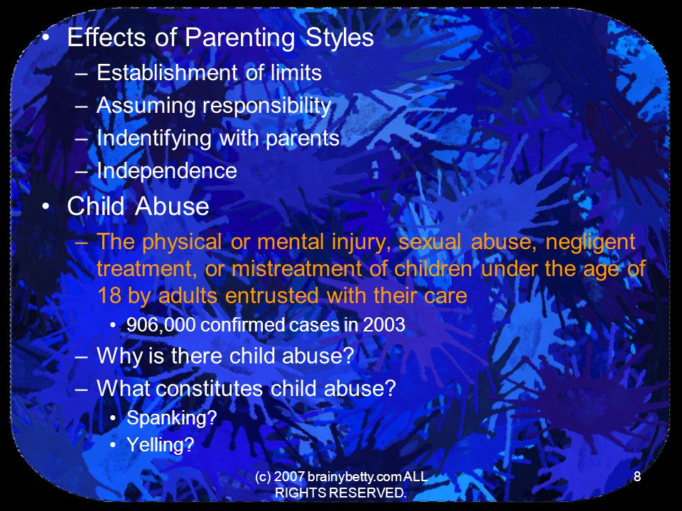 (c) 2007 brainybetty.com ALL RIGHTS RESERVED. 8 Effects of Parenting Styles –Establishment of limits –Assuming responsibility –Indentifying with paren