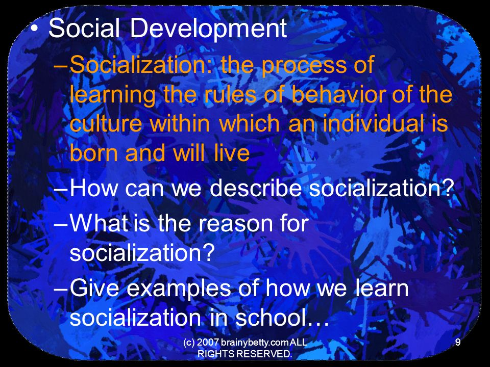 (c) 2007 brainybetty.com ALL RIGHTS RESERVED. 9 Social Development –Socialization: the process of learning the rules of behavior of the culture within