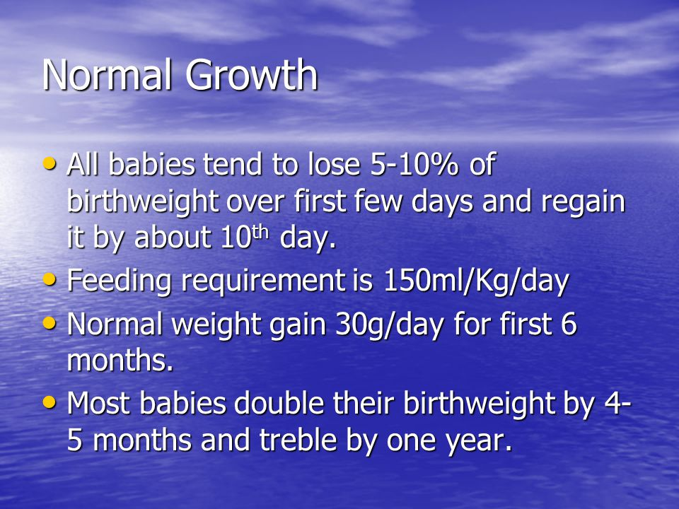 Normal Growth All babies tend to lose 5-10% of birthweight over first few days and regain it by about 10 th day.