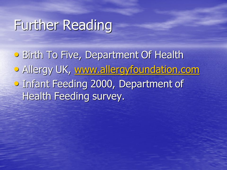 Further Reading Birth To Five, Department Of Health Birth To Five, Department Of Health Allergy UK, www.allergyfoundation.com Allergy UK, www.allergyfoundation.comwww.allergyfoundation.com Infant Feeding 2000, Department of Health Feeding survey.