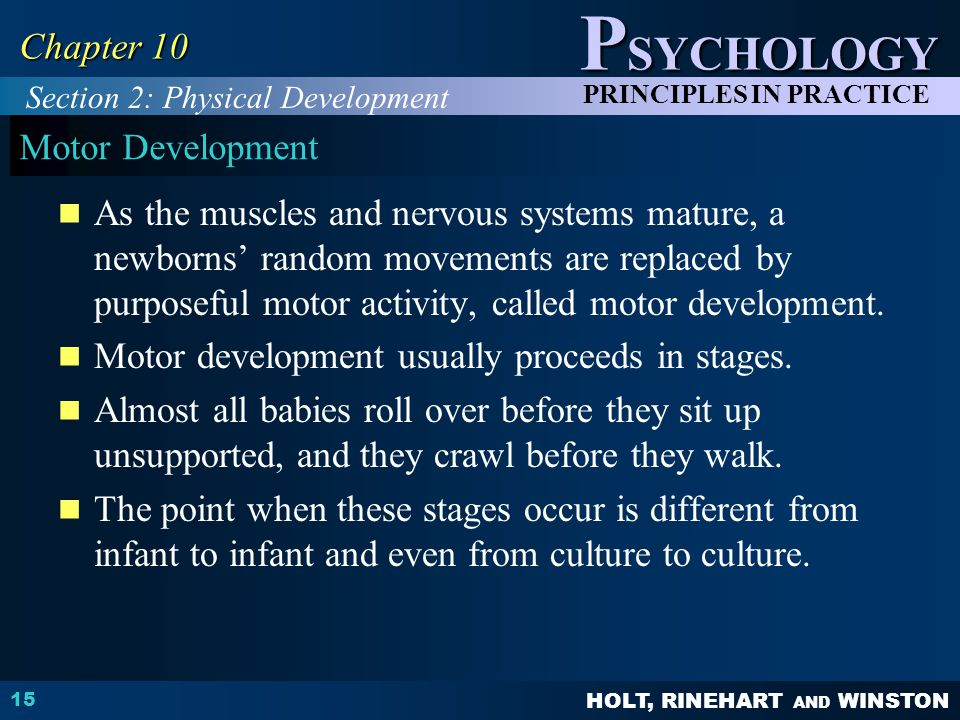 HOLT, RINEHART AND WINSTON P SYCHOLOGY PRINCIPLES IN PRACTICE 15 Chapter 10 Motor Development As the muscles and nervous systems mature, a newborns' r