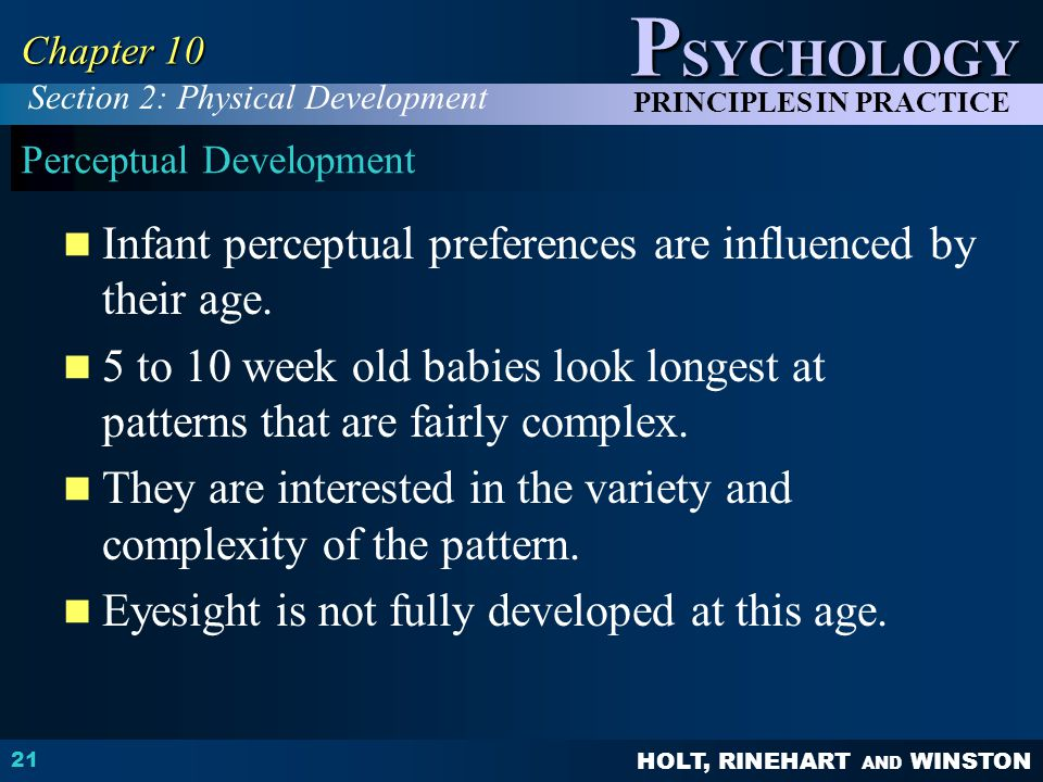 HOLT, RINEHART AND WINSTON P SYCHOLOGY PRINCIPLES IN PRACTICE 21 Chapter 10 Perceptual Development Infant perceptual preferences are influenced by the