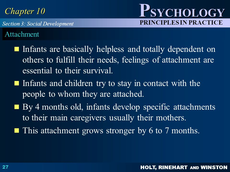 HOLT, RINEHART AND WINSTON P SYCHOLOGY PRINCIPLES IN PRACTICE 27 Chapter 10 Attachment Infants are basically helpless and totally dependent on others