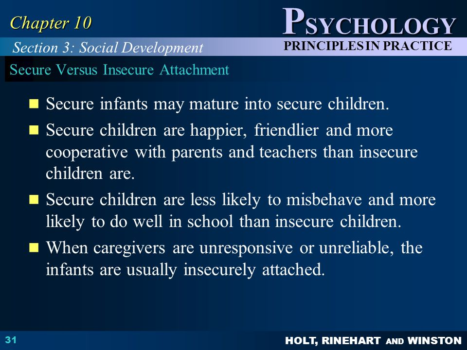 HOLT, RINEHART AND WINSTON P SYCHOLOGY PRINCIPLES IN PRACTICE 31 Chapter 10 Secure Versus Insecure Attachment Secure infants may mature into secure ch