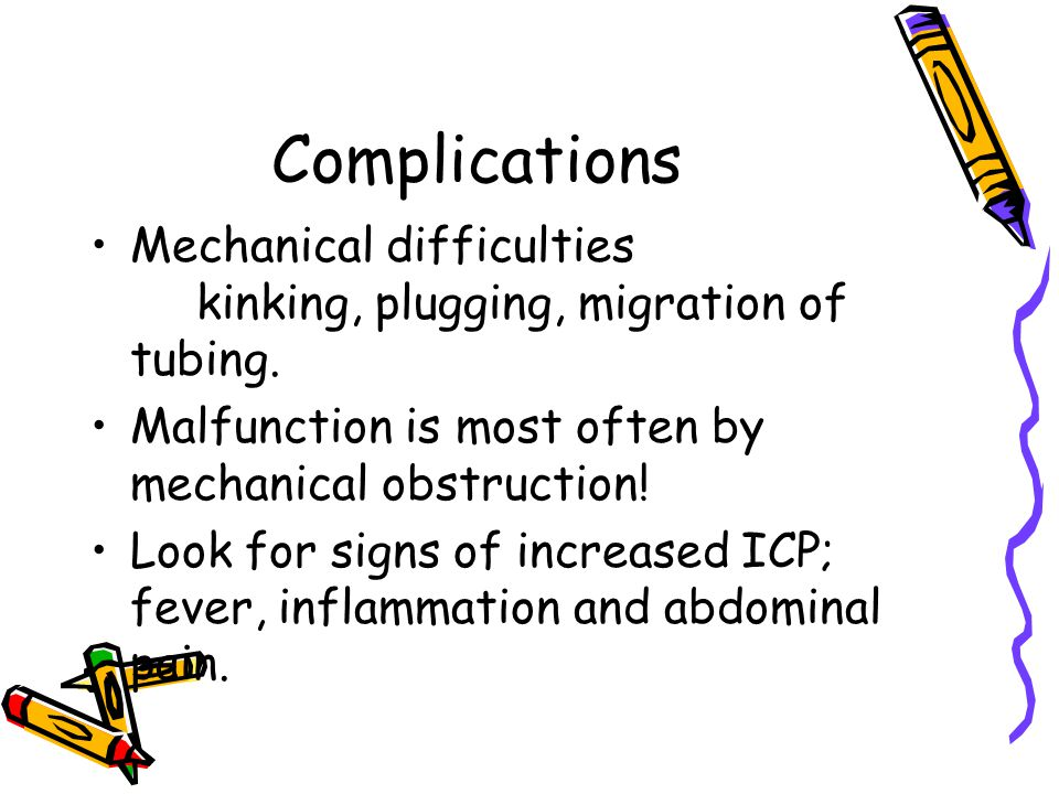 Complications Mechanical difficulties kinking, plugging, migration of tubing. Malfunction is most often by mechanical obstruction! Look for signs of i