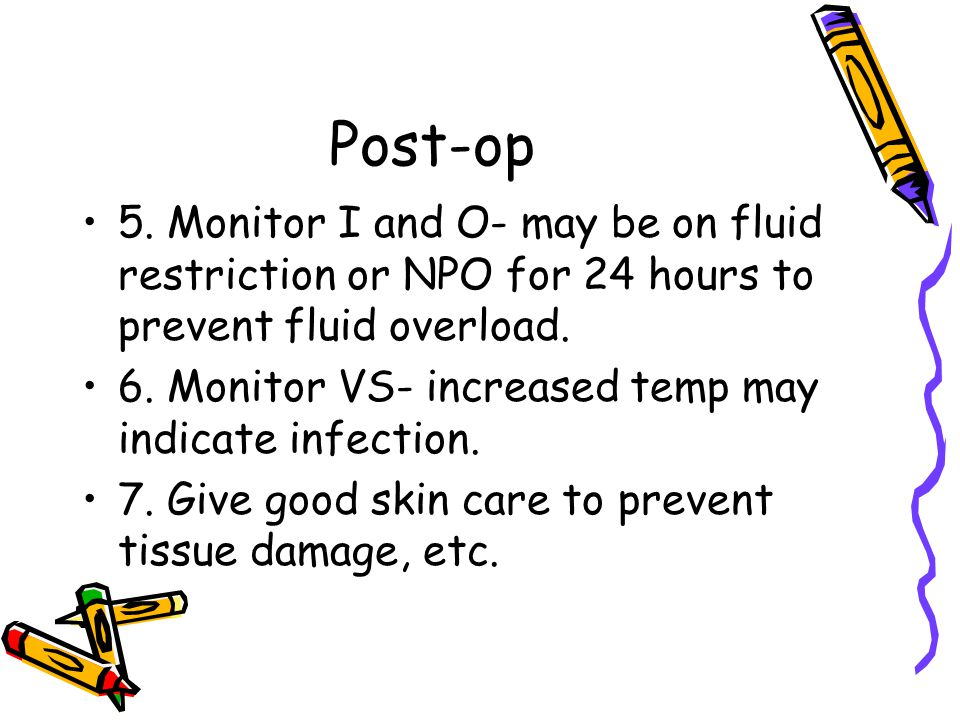 Post-op 5. Monitor I and O- may be on fluid restriction or NPO for 24 hours to prevent fluid overload. 6. Monitor VS- increased temp may indicate infe