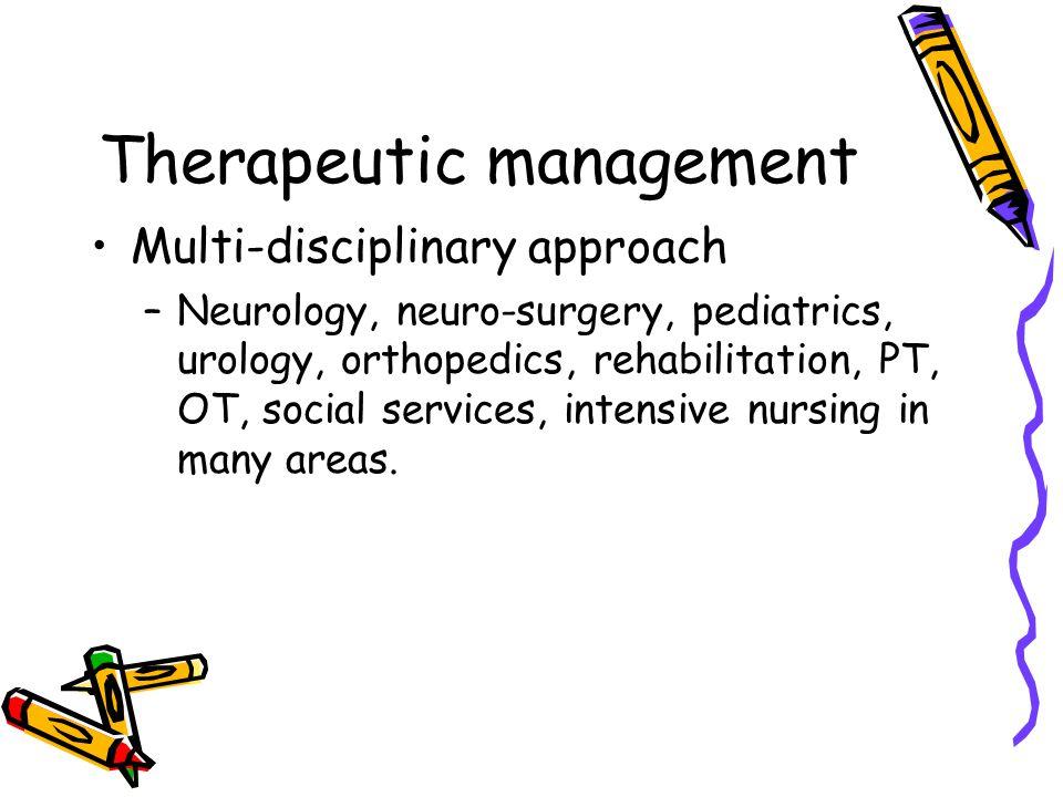 Therapeutic management Multi-disciplinary approach –Neurology, neuro-surgery, pediatrics, urology, orthopedics, rehabilitation, PT, OT, social service