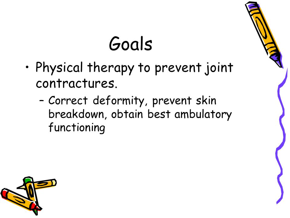 Goals Physical therapy to prevent joint contractures. –Correct deformity, prevent skin breakdown, obtain best ambulatory functioning