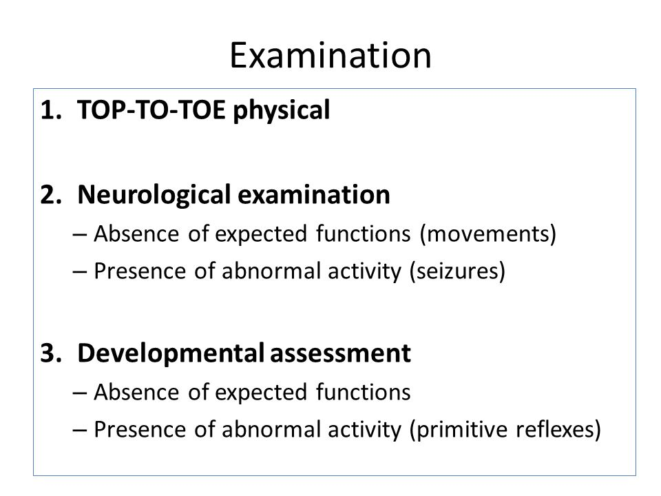 Examination 1.TOP-TO-TOE physical 2.Neurological examination – Absence of expected functions (movements) – Presence of abnormal activity (seizures) 3.