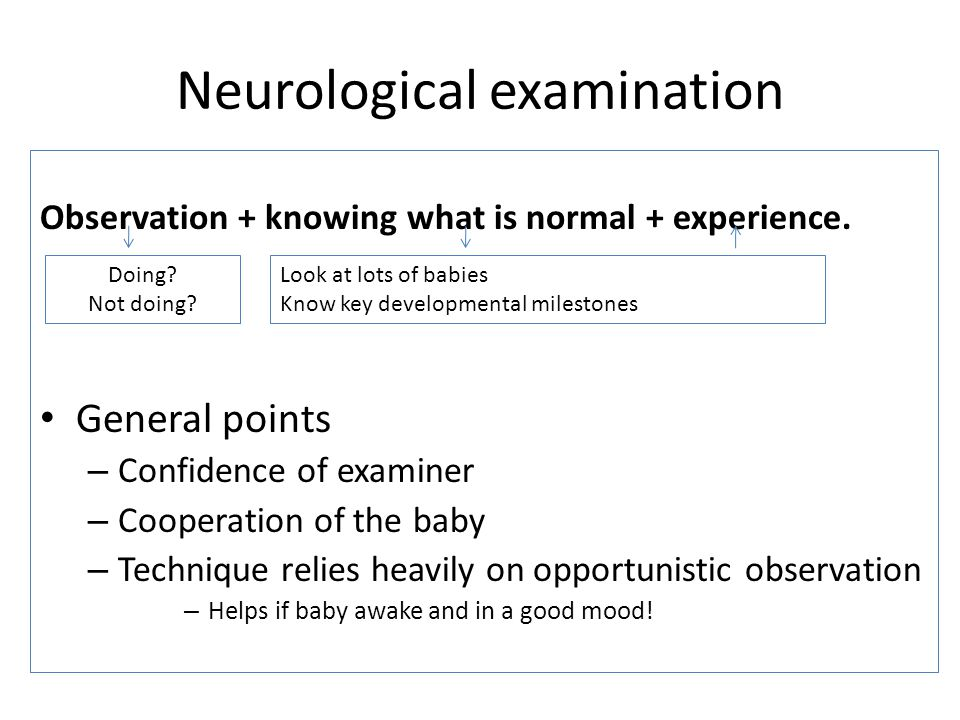Neurological examination Observation + knowing what is normal + experience. General points – Confidence of examiner – Cooperation of the baby – Techni
