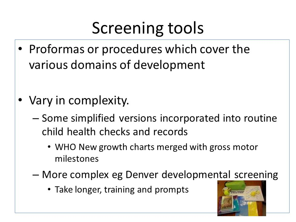 Screening tools Proformas or procedures which cover the various domains of development Vary in complexity. – Some simplified versions incorporated int