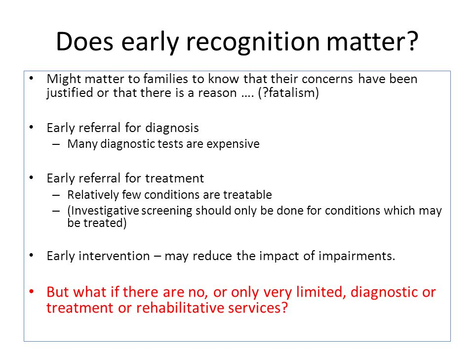 Does early recognition matter? Might matter to families to know that their concerns have been justified or that there is a reason …. (?fatalism) Early