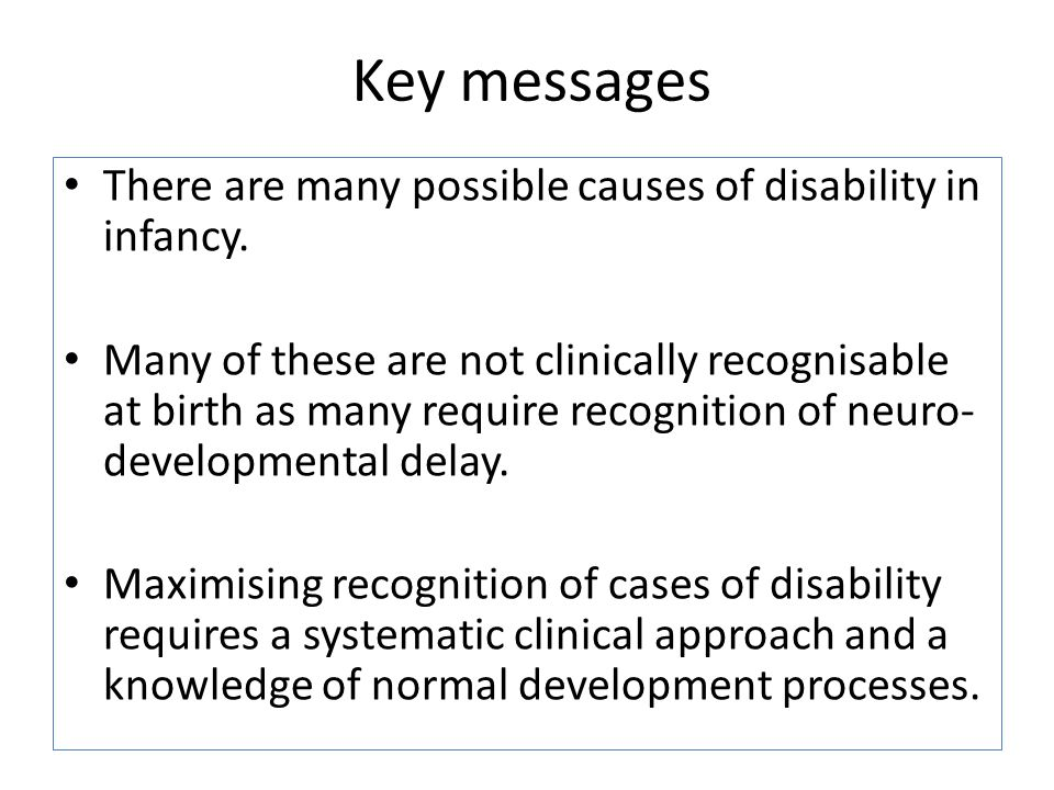 Key messages There are many possible causes of disability in infancy. Many of these are not clinically recognisable at birth as many require recogniti