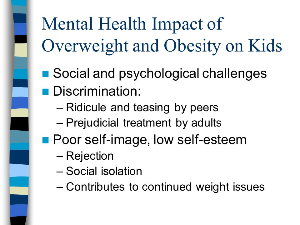 Mental Health Impact of Overweight and Obesity on Kids Social and psychological challenges Discrimination: –Ridicule and teasing by peers –Prejudicial treatment by adults Poor self-image, low self-esteem –Rejection –Social isolation –Contributes to continued weight issues