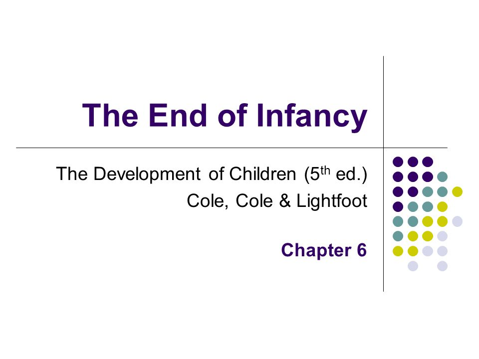 The End of Infancy The Development of Children (5 th ed.) Cole, Cole & Lightfoot Chapter 6