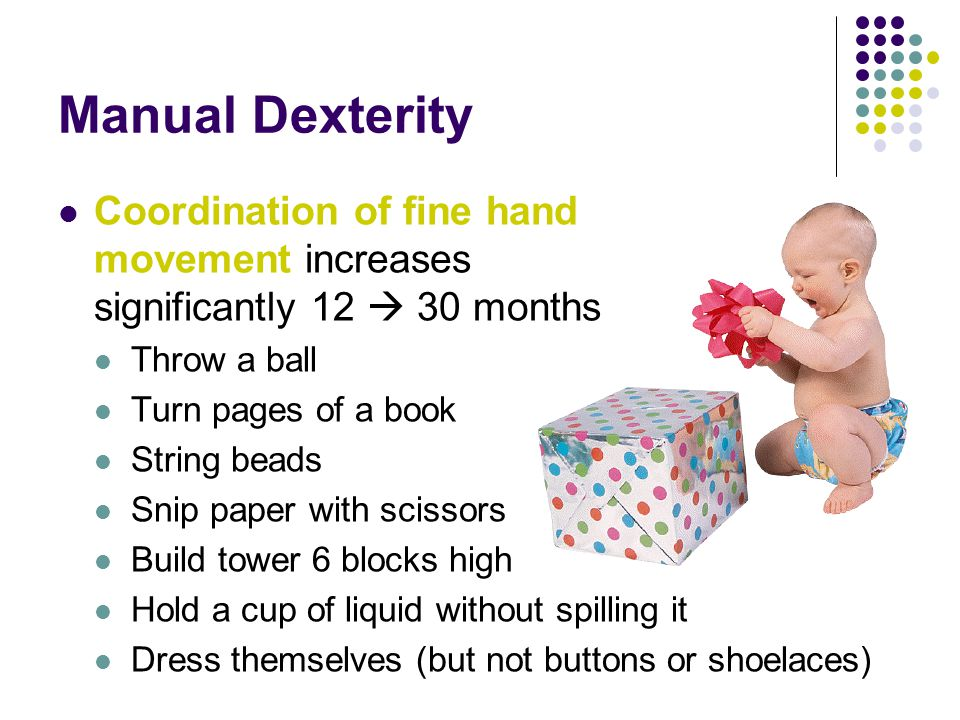 Manual Dexterity Coordination of fine hand movement increases significantly 12  30 months Throw a ball Turn pages of a book String beads Snip paper with scissors Build tower 6 blocks high Hold a cup of liquid without spilling it Dress themselves (but not buttons or shoelaces)