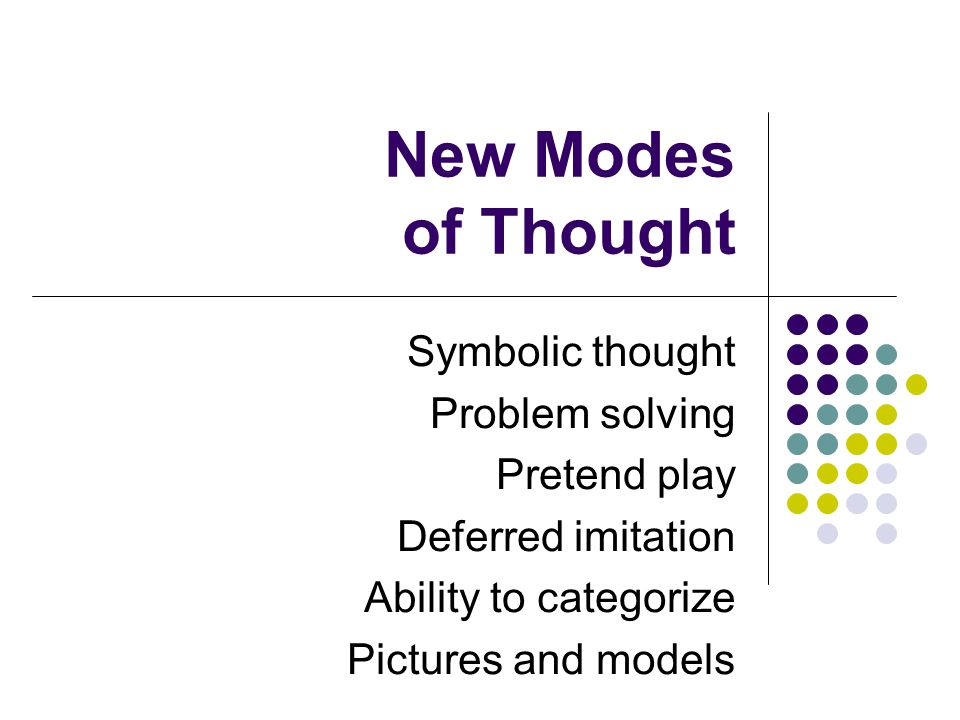 New Modes of Thought Symbolic thought Problem solving Pretend play Deferred imitation Ability to categorize Pictures and models