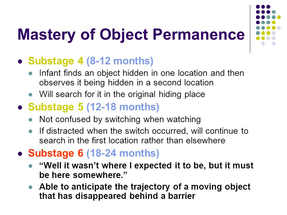 Mastery of Object Permanence Substage 4 (8-12 months) Infant finds an object hidden in one location and then observes it being hidden in a second location Will search for it in the original hiding place Substage 5 (12-18 months) Not confused by switching when watching If distracted when the switch occurred, will continue to search in the first location rather than elsewhere Substage 6 (18-24 months) Well it wasn't where I expected it to be, but it must be here somewhere. Able to anticipate the trajectory of a moving object that has disappeared behind a barrier