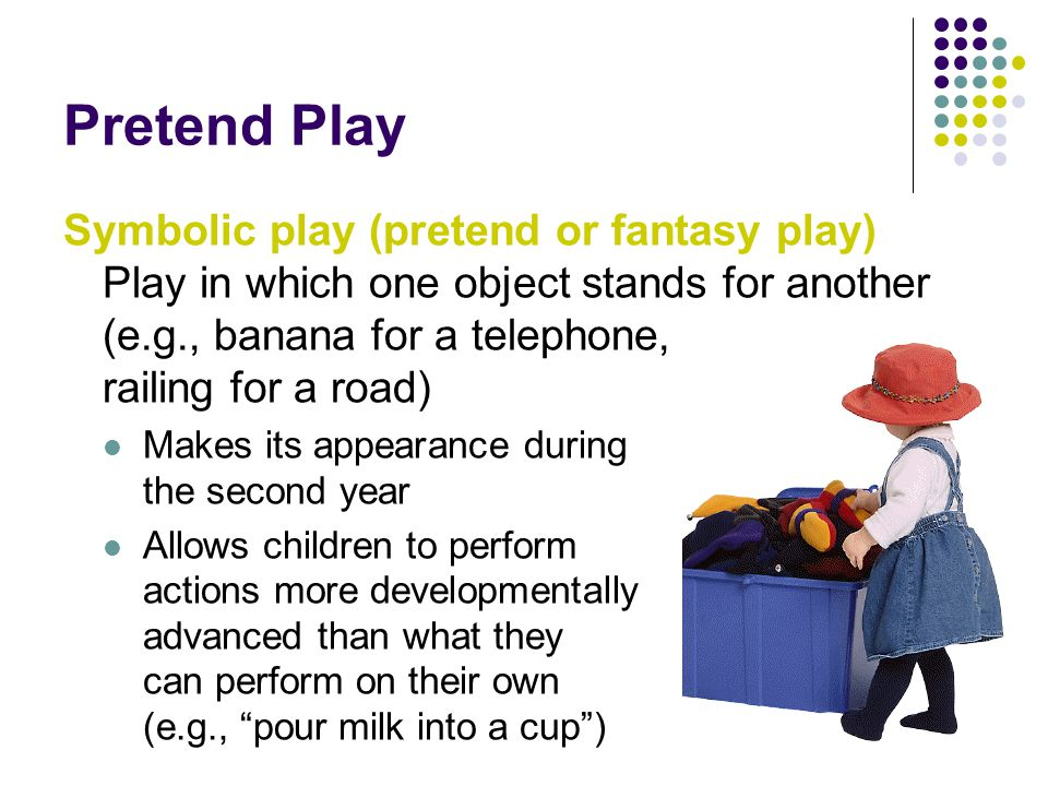 Pretend Play Symbolic play (pretend or fantasy play) Play in which one object stands for another (e.g., banana for a telephone, railing for a road) Makes its appearance during the second year Allows children to perform actions more developmentally advanced than what they can perform on their own (e.g., pour milk into a cup )