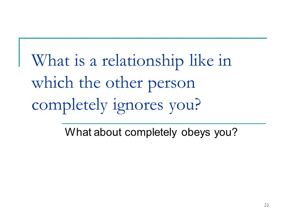 23 What is a relationship like in which the other person completely ignores you? What about completely obeys you?
