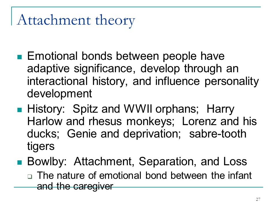 27 Attachment theory Emotional bonds between people have adaptive significance, develop through an interactional history, and influence personality de