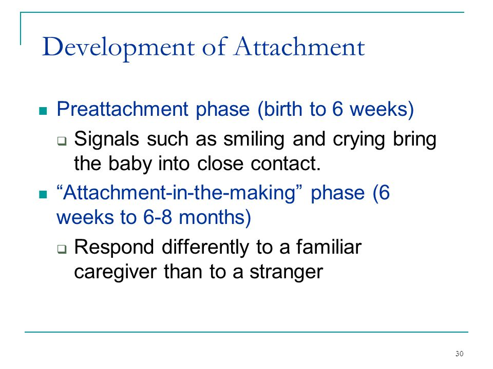 "30 Development of Attachment Preattachment phase (birth to 6 weeks)  Signals such as smiling and crying bring the baby into close contact. ""Attachmen"