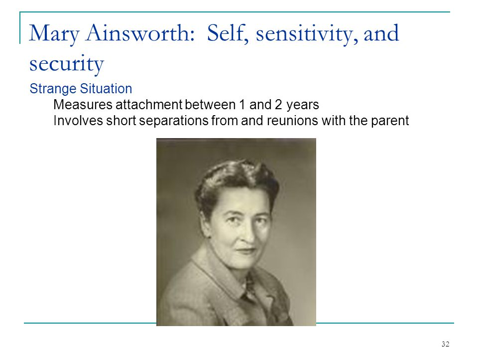 32 Mary Ainsworth: Self, sensitivity, and security Strange Situation Measures attachment between 1 and 2 years Involves short separations from and reu