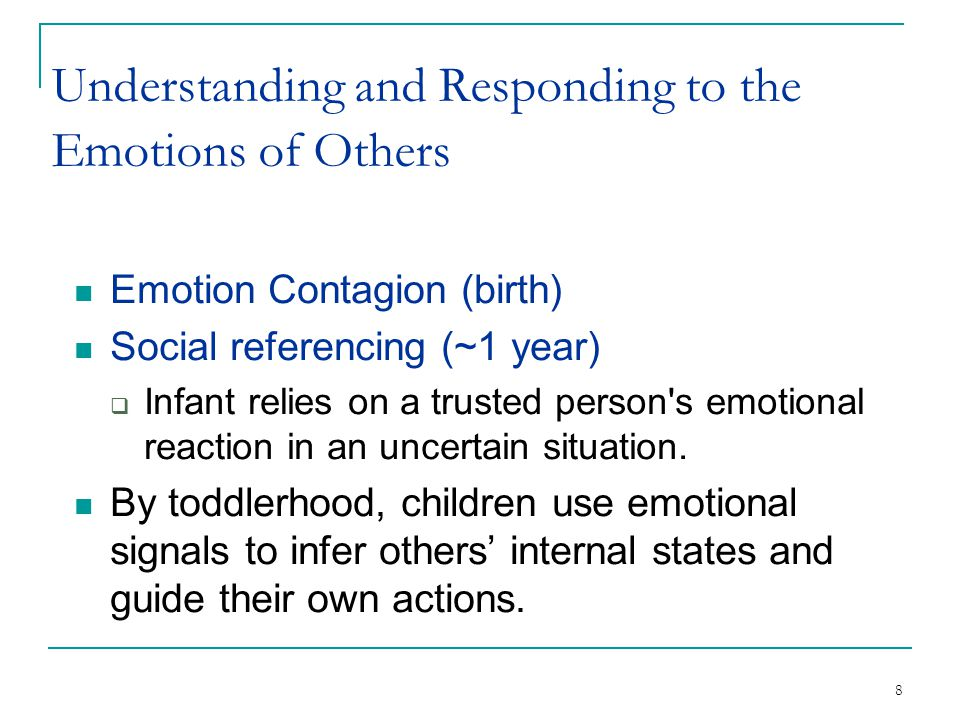 8 Understanding and Responding to the Emotions of Others Emotion Contagion (birth) Social referencing (~1 year)  Infant relies on a trusted person's