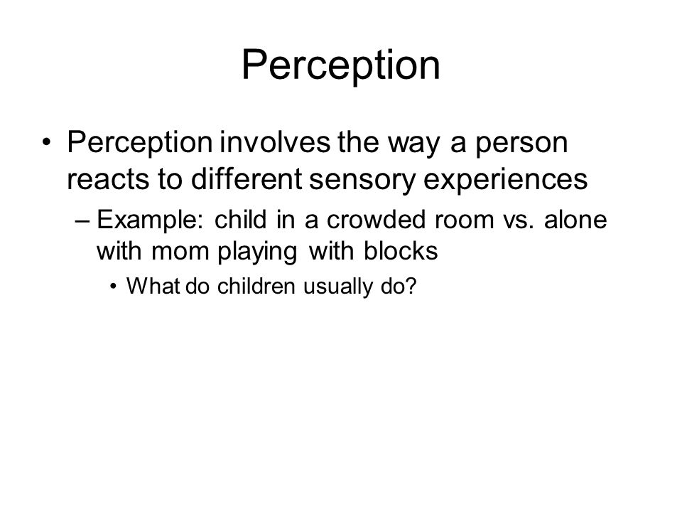 Perception Perception involves the way a person reacts to different sensory experiences –Example: child in a crowded room vs. alone with mom playing w