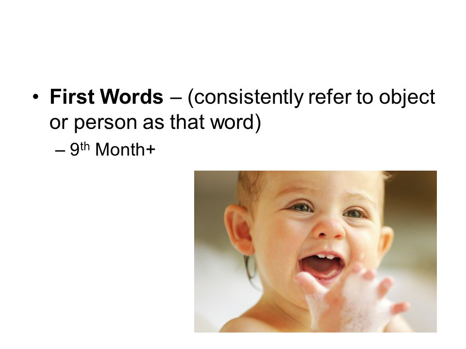 First Words – (consistently refer to object or person as that word) –9 th Month+
