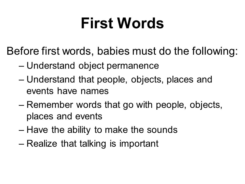 First Words Before first words, babies must do the following: –Understand object permanence –Understand that people, objects, places and events have names –Remember words that go with people, objects, places and events –Have the ability to make the sounds –Realize that talking is important