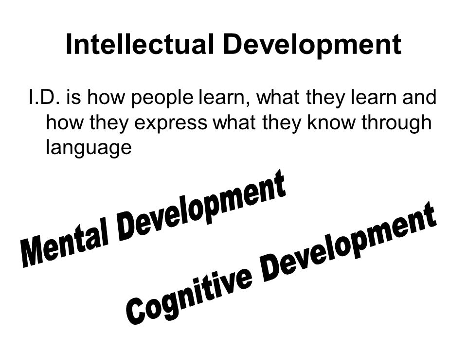 Intellectual Development I.D. is how people learn, what they learn and how they express what they know through language