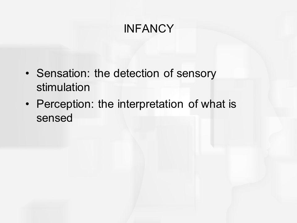INFANCY Sensation: the detection of sensory stimulation Perception: the interpretation of what is sensed